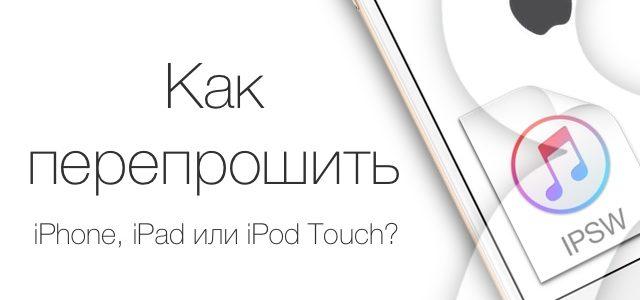 Как перепрошить iPhone, iPad и iPod Touch?